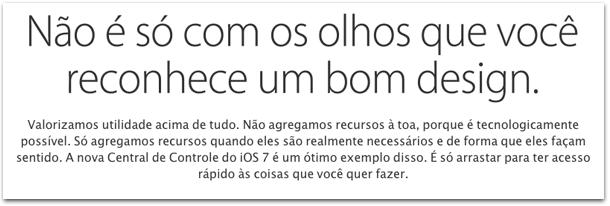 Valorizamos utilidade acima de tudo. Não agregamos recursos à toa, porque é tecnologicamente possível. Só agregamos recursos quando eles são realmente necessários e de forma que eles façam sentido. A nova Central de Controle do iOS 7 é um ótimo exemplo disso. É só arrastar para ter acesso rápido às coisas que você quer fazer.